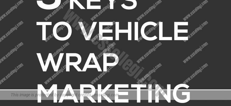 3 KEYS TO VEHICLE WRAP MARKETING